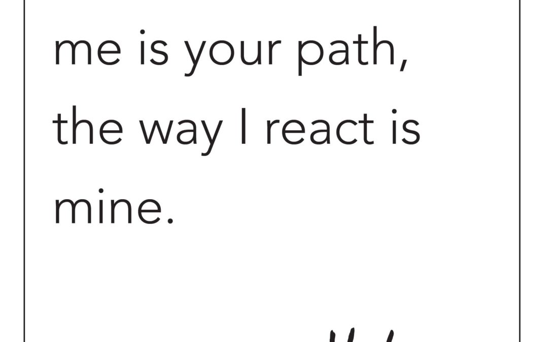 THE WAY YOU TREAT ME IS MY PATH, THE WAY I REACT IS MINE