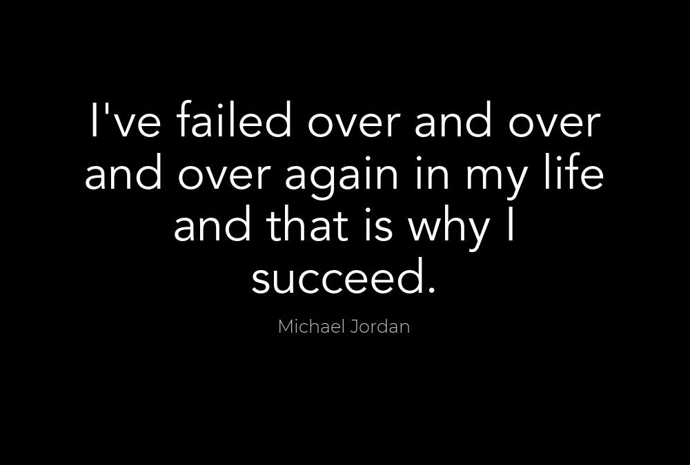 MICHAEL JORDAN – I HAVE FAILED OVER AND OVER AGAIN IN MY LIFE, AND THAT IS WHY I SUCCEED