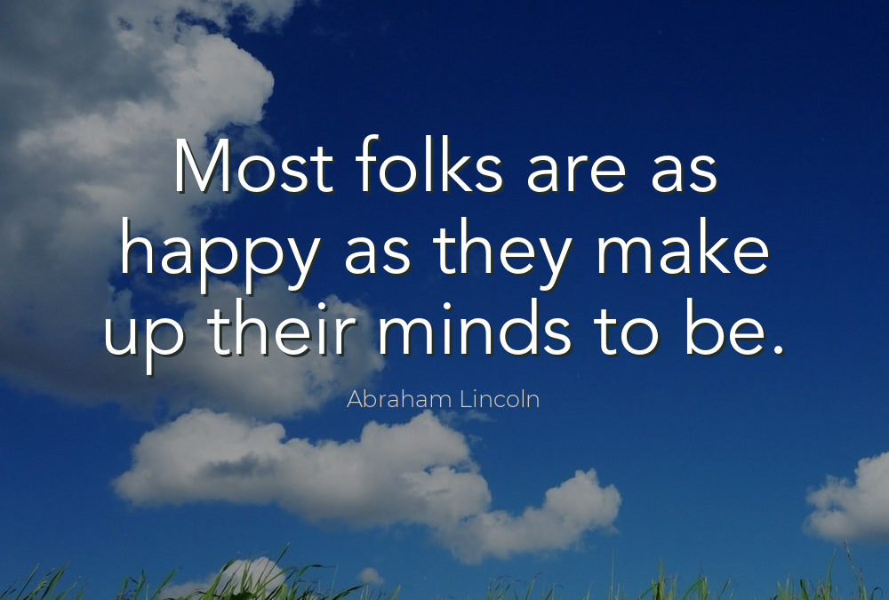 MOST FOLKS ARE AS HAPPY AS THEY MAKE UP THEIR MINDS TO BE -Abraham Lincoln